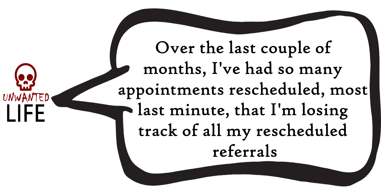 A quote from the blog Unwanted Life's article - Losing Track Of All My Rescheduled Referrals 1