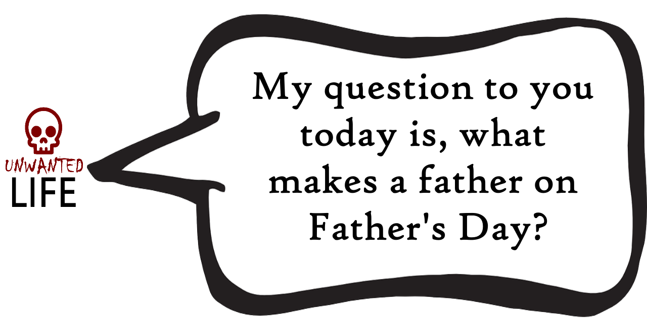 A quote from the blog Unwanted Life's article - What Makes A Father On Father's Day? 1