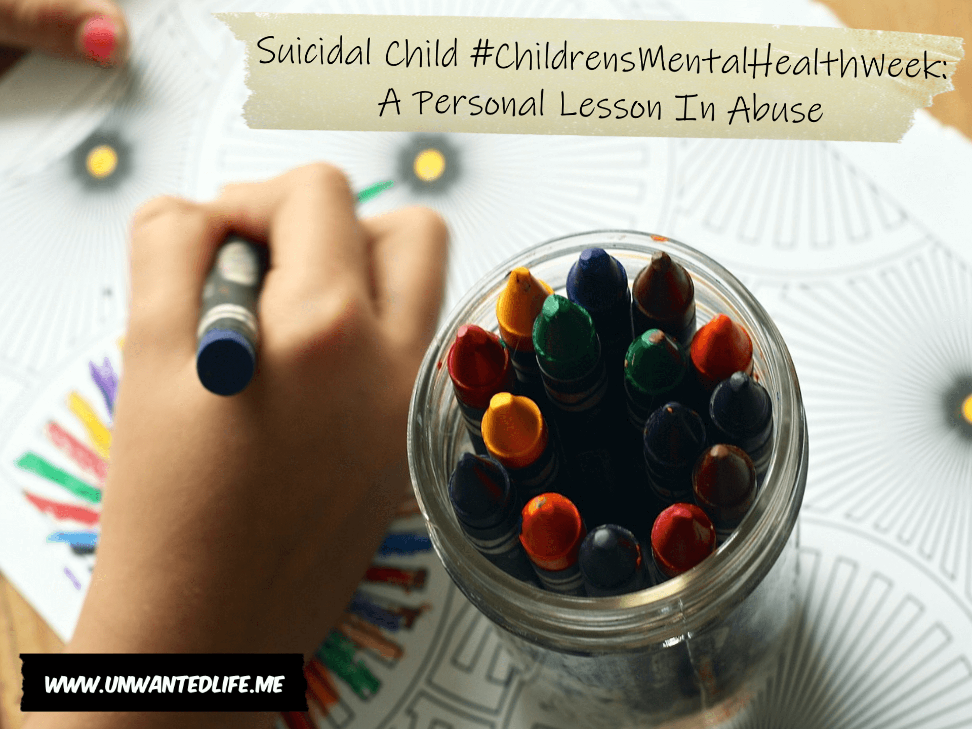"A kids hand drawing using crayons from a pot of crayons next to their hand. The top right corner of the picture has the title of the article ""Suicidal Child #ChildrensMentalHealthWeek A Personal Lesson In Abuse"""