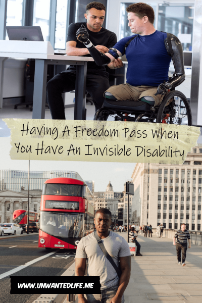 The picture is split in two with the top image being of a disabled man in a wheelchair being fitted with his second prosthetic arm and the bottom image being of a black man standing in a busy street as a red London bus drives by. The two images are separated by the article title - Having A Freedom Pass When You Have An Invisible Disability