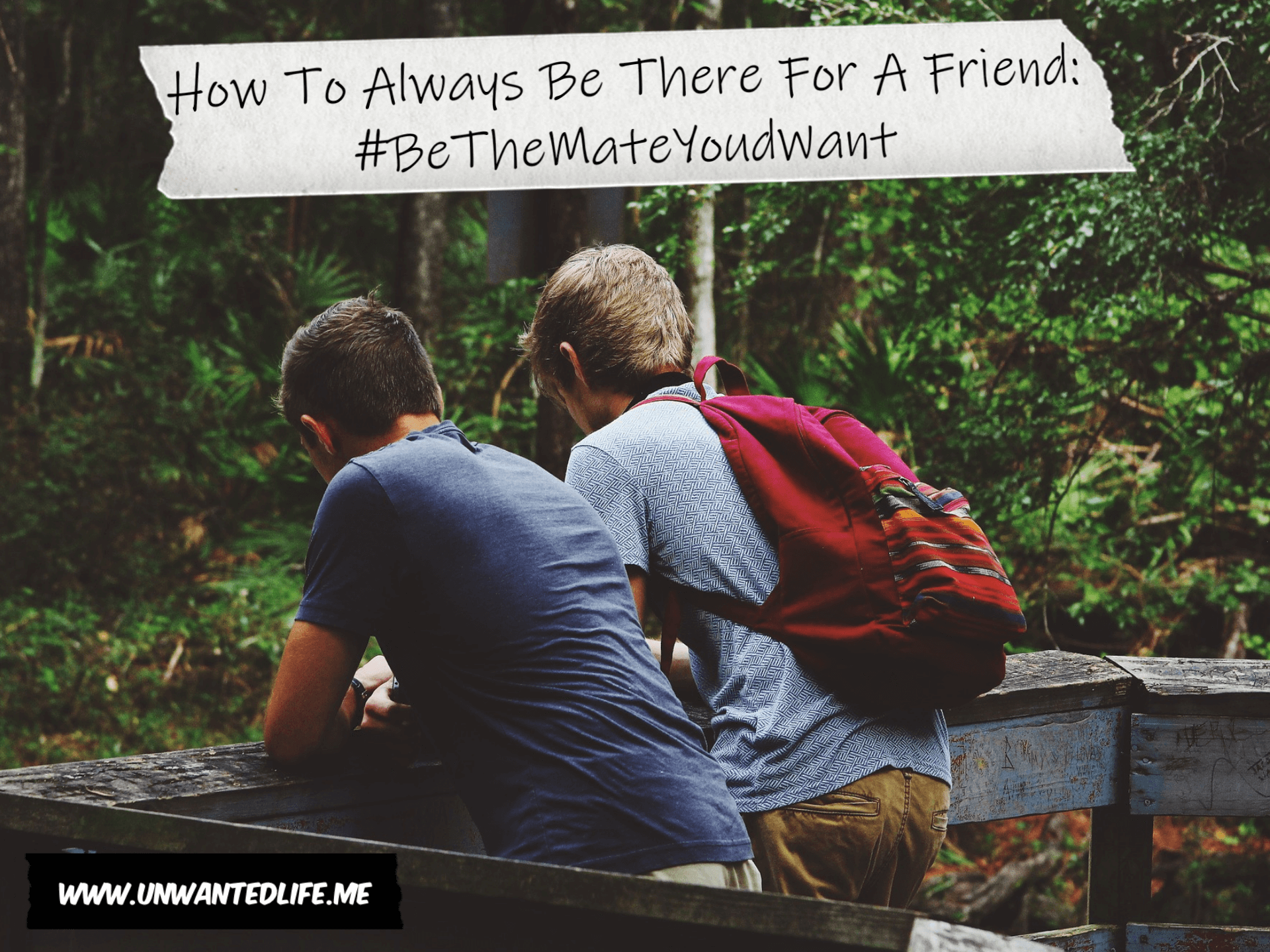 A photo of two guys at a viewing platform overlooking a forest area with the article title - How To Always Be There For A Friend: #BeTheMateYoudWant - across the top of the image