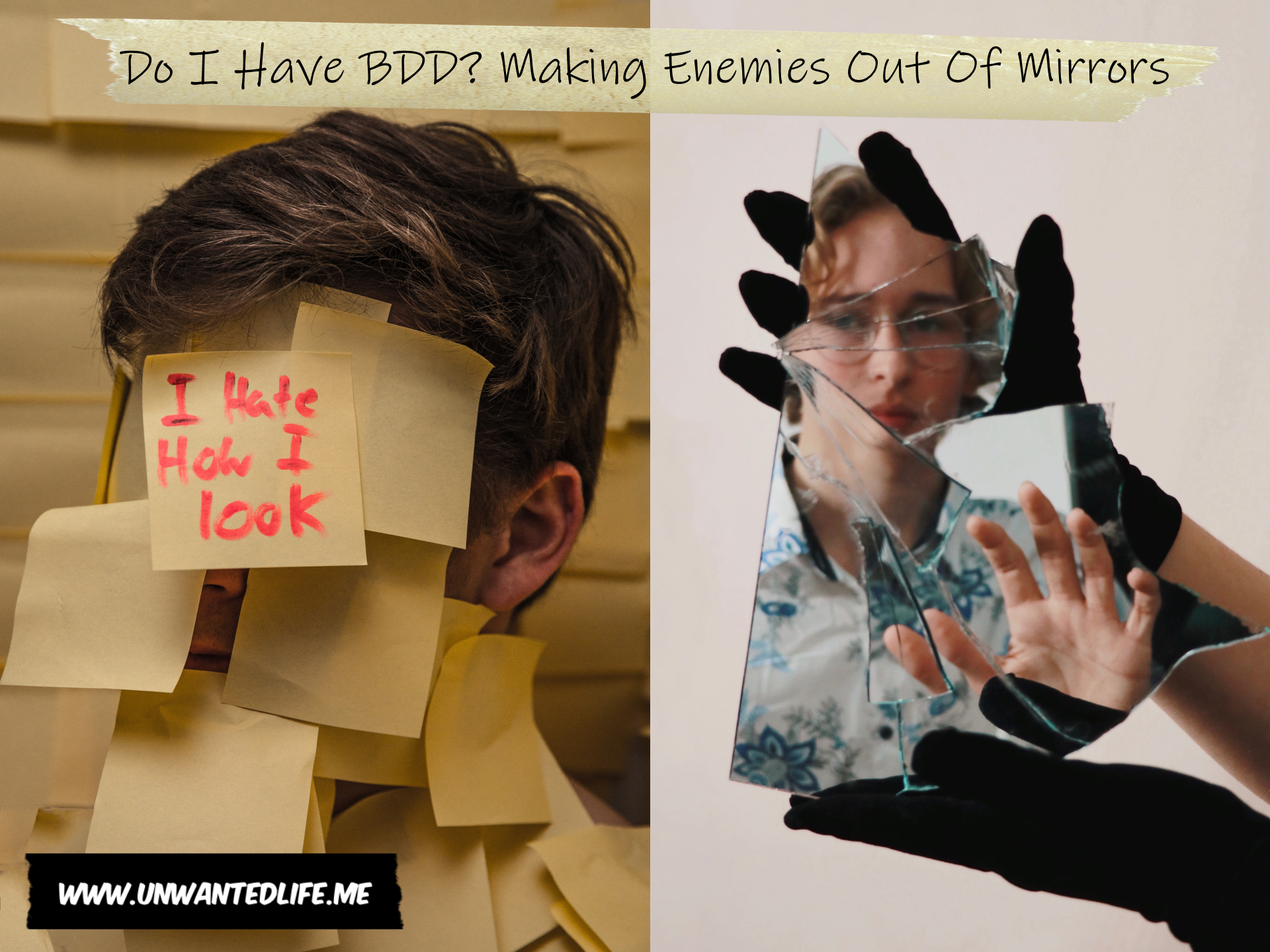 "The image is split in two down the middle, with the first image being of a white man covered in posit notes with one note saying ""I hate how I look"". The second image is of a white man being reflected back in broken mirror fragments. The article title - Do I Have BDD? Making Enemies Out Of Mirrors - is across the top of the image"