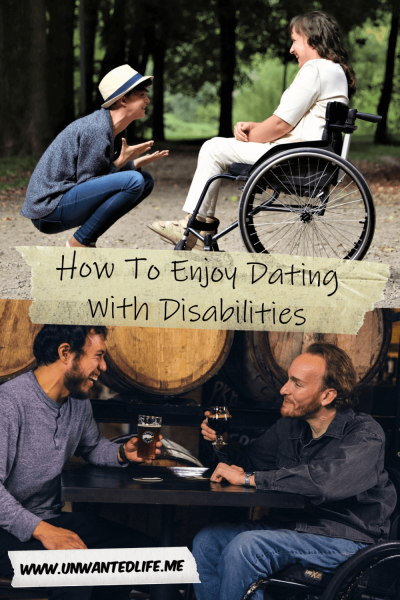 The picture is split in two with the top image being of a lesbian couple, one in a wheelchair, laughing together and the bottom image being of a gay couple, one in a wheelchair, having a drink together in a pub. The two images are separated by the article title - How To Enjoy Dating With Disabilities | Romance and Relationships | Unwanted Life